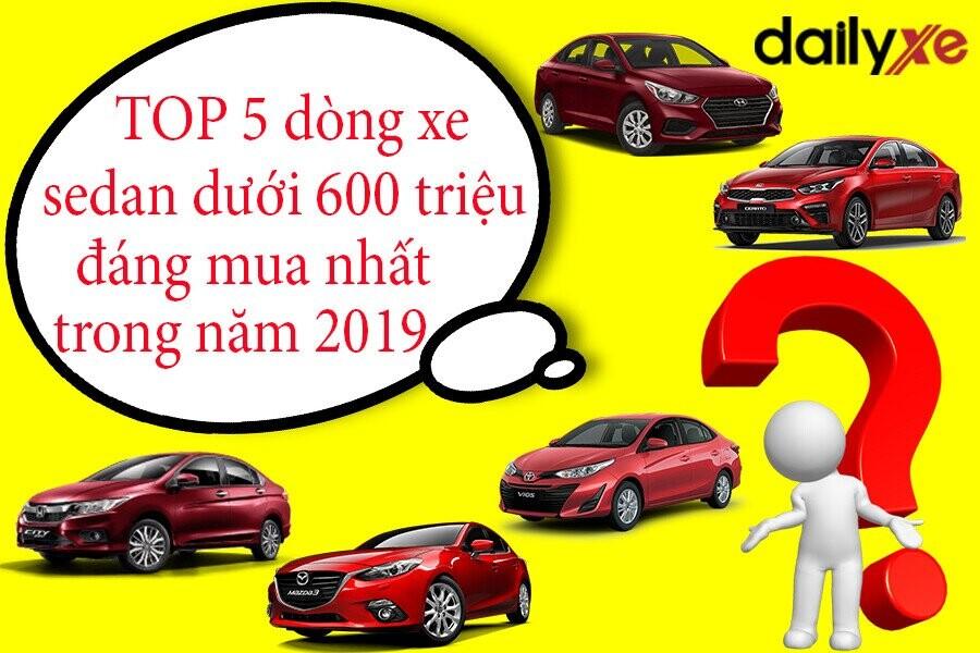 TOP 5 dòng xe sedan dưới 600 triệu đáng mua nhất trong năm 2019